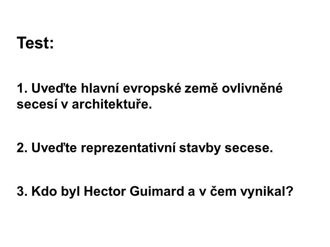 Test: 1. Uveďte hlavní evropské země ovlivněné secesí v architektuře. 2. Uveďte reprezentativní stavby secese. 3. Kdo byl Hector Guimard a v čem vynik