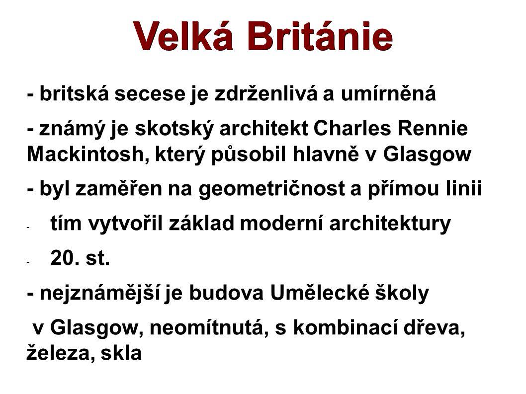 Velká Británie - britská secese je zdrženlivá a umírněná - známý je skotský architekt Charles Rennie Mackintosh, který působil hlavně v Glasgow - byl