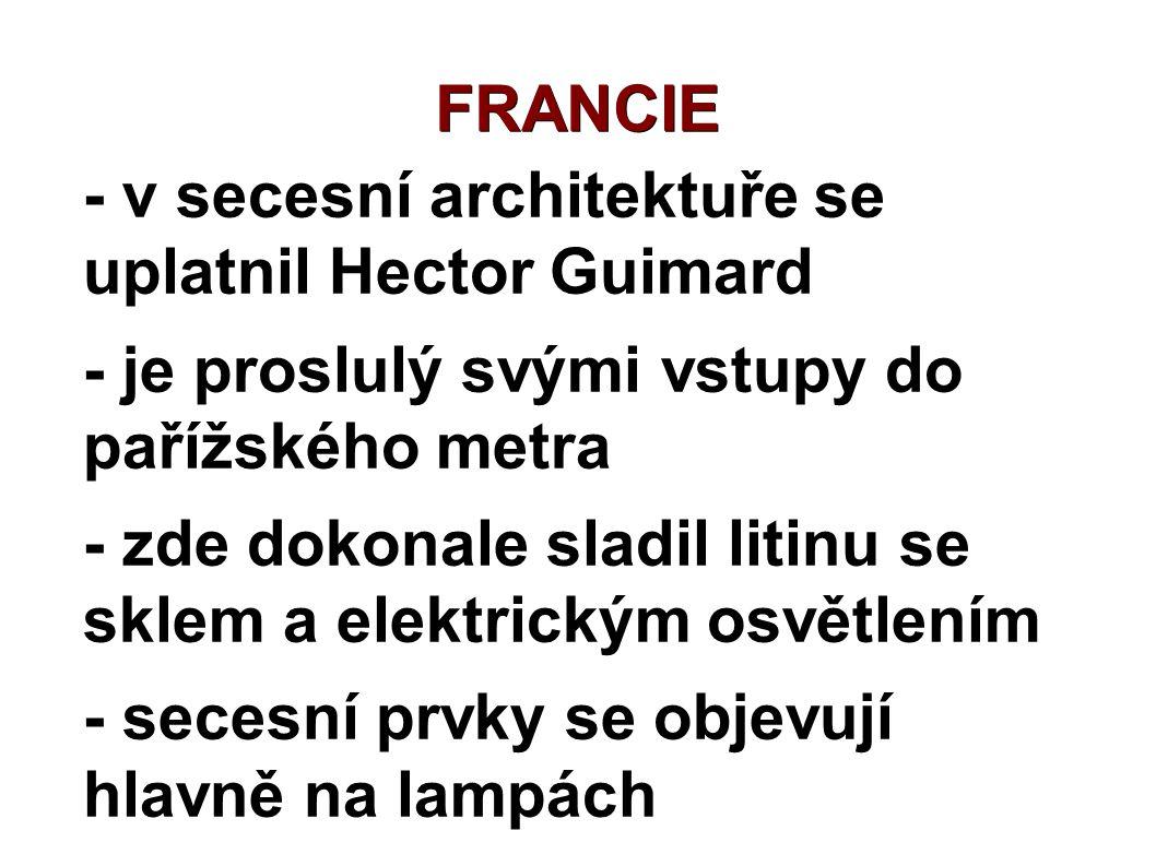 FRANCIE - v secesní architektuře se uplatnil Hector Guimard - je proslulý svými vstupy do pařížského metra - zde dokonale sladil litinu se sklem a ele