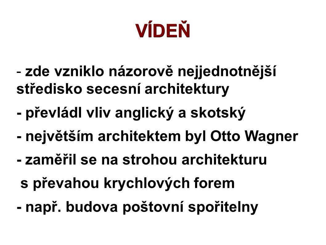 VÍDEŇ - zde vzniklo názorově nejjednotnější středisko secesní architektury - převládl vliv anglický a skotský - největším architektem byl Otto Wagner