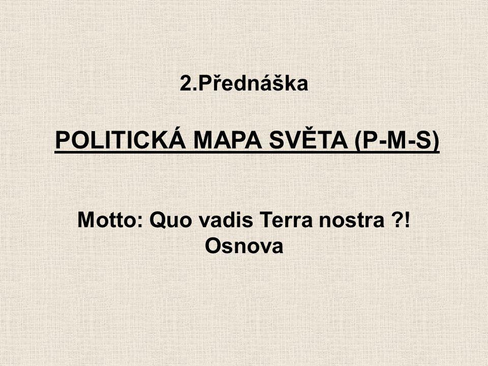 2.Přednáška POLITICKÁ MAPA SVĚTA (P-M-S) Motto: Quo vadis Terra nostra ?! Osnova
