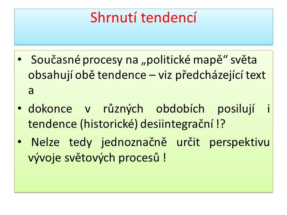 """Shrnutí tendencí Současné procesy na """"politické mapě"""" světa obsahují obě tendence – viz předcházející text a dokonce v různých obdobích posilují i ten"""
