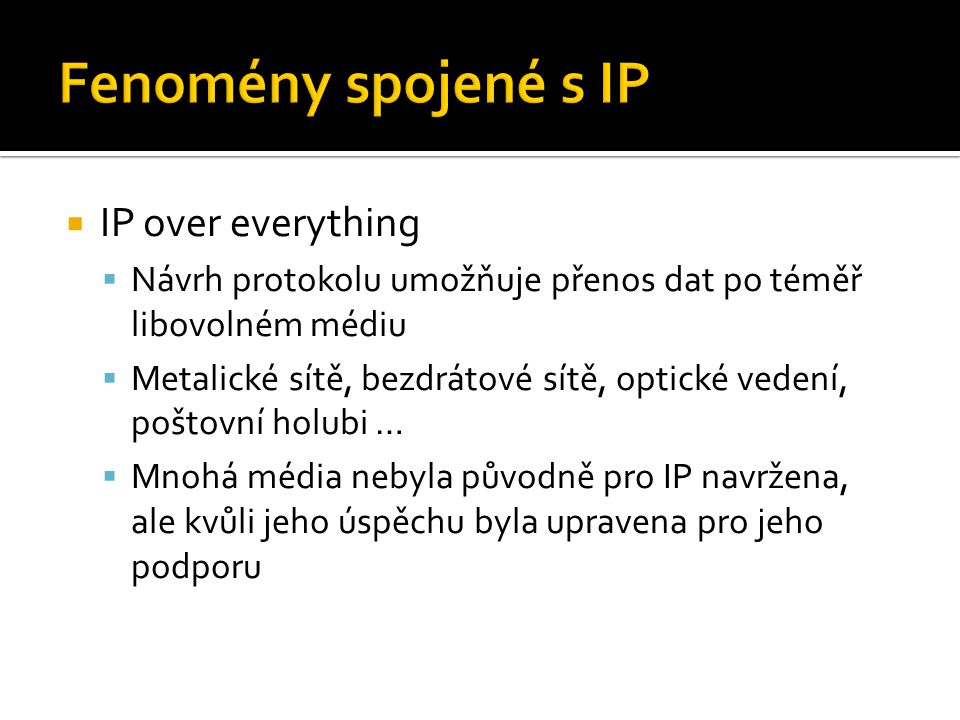  IP over everything  Návrh protokolu umožňuje přenos dat po téměř libovolném médiu  Metalické sítě, bezdrátové sítě, optické vedení, poštovní holubi …  Mnohá média nebyla původně pro IP navržena, ale kvůli jeho úspěchu byla upravena pro jeho podporu