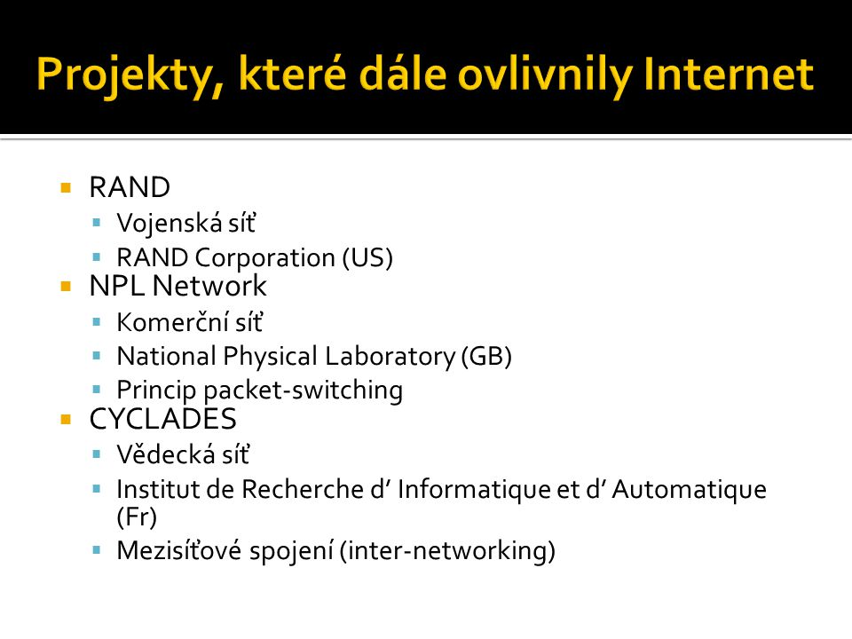  RAND  Vojenská síť  RAND Corporation (US)  NPL Network  Komerční síť  National Physical Laboratory (GB)  Princip packet-switching  CYCLADES  Vědecká síť  Institut de Recherche d' Informatique et d' Automatique (Fr)  Mezisíťové spojení (inter-networking)