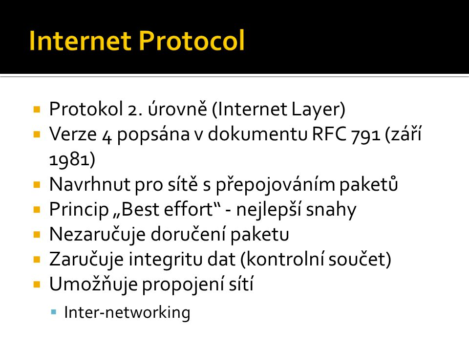 """ Protokol 2. úrovně (Internet Layer)  Verze 4 popsána v dokumentu RFC 791 (září 1981)  Navrhnut pro sítě s přepojováním paketů  Princip """"Best effo"""