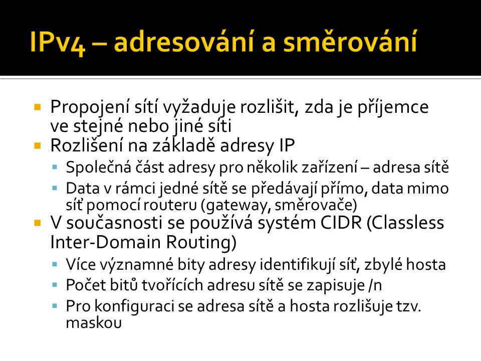 """ Techniky oddalující úplné vyčerpání  NAT (překlad adres) ▪ Několik zařízení se """"schová za jednu veřejnou adresu ▪ Komplikuje provozování některých služeb (vyžadujících příchozí připojení)  CIDR ▪ Jemnější dělení adresového prostoru  IPv6 ▪ Nová verze protokolu z větším (2 128 ) adresovým prostorem, ▪ Přechod na IPv6 je v zásadě jediné trvalé řešení"""