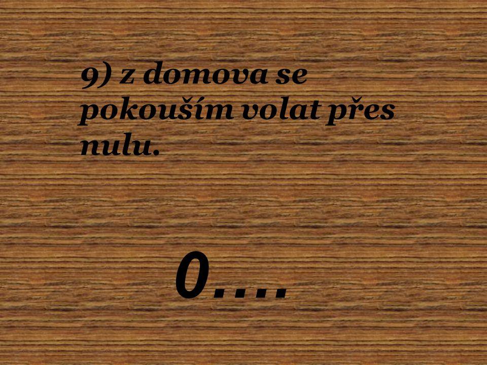9) z domova se pokouším volat přes nulu. 0….