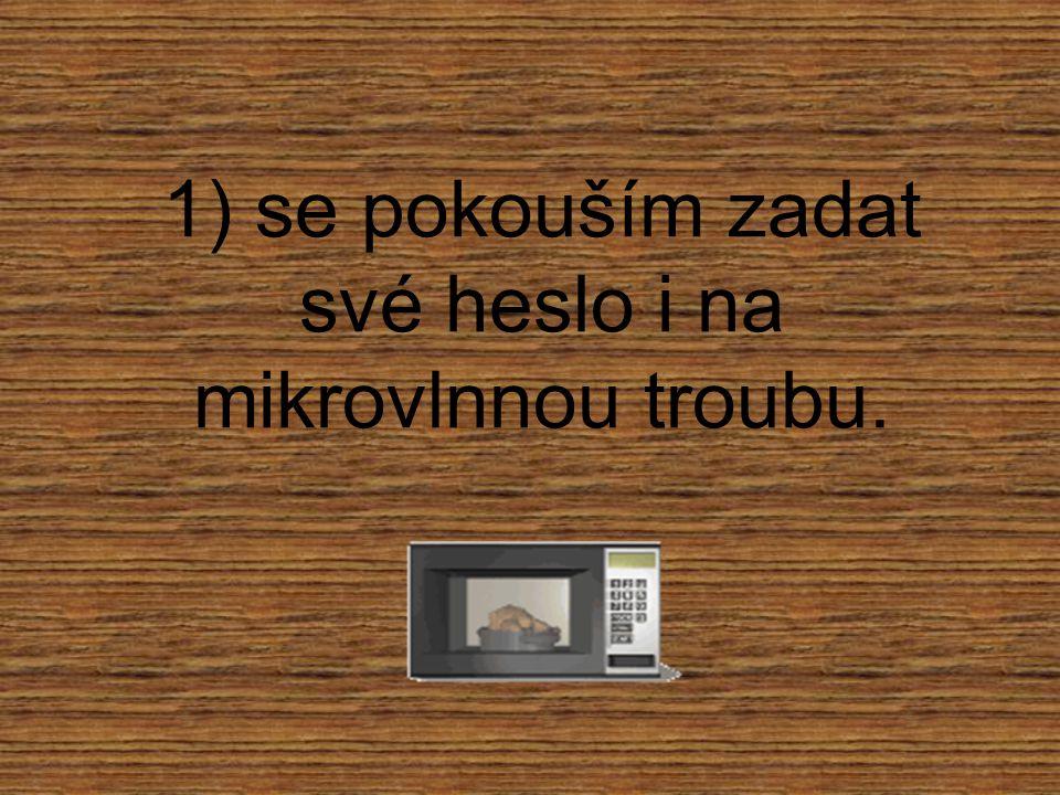 1) se pokouším zadat své heslo i na mikrovlnnou troubu.