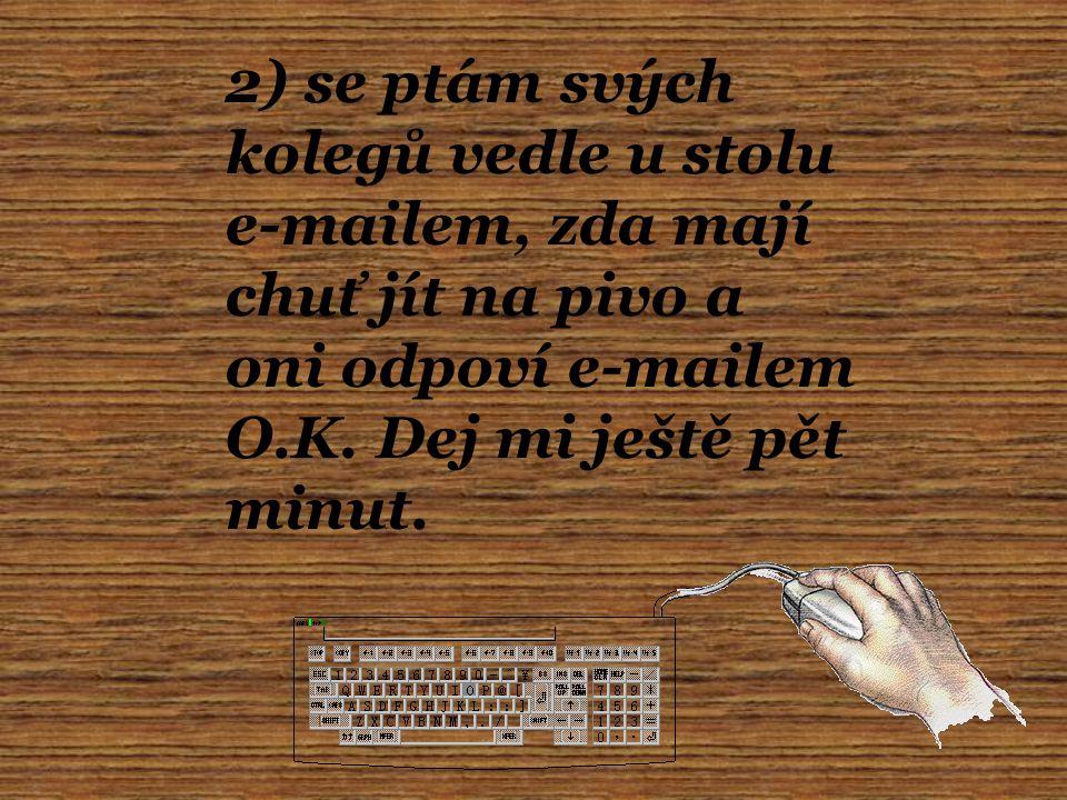 2) se ptám svých kolegů vedle u stolu e-mailem, zda mají chuť jít na pivo a oni odpoví e-mailem O.K.