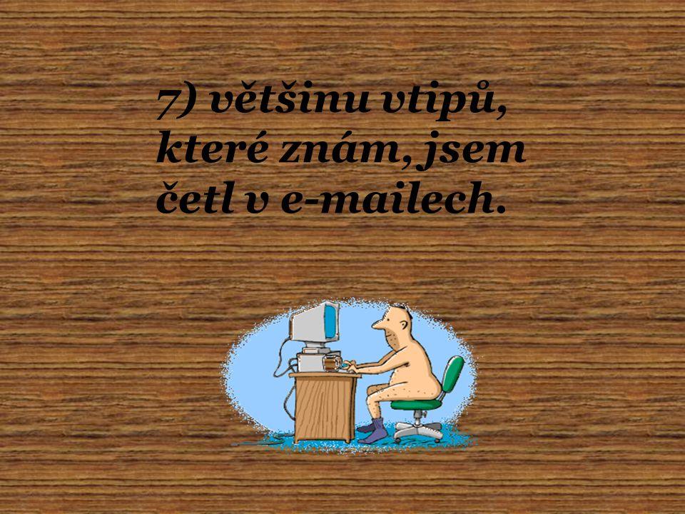7) většinu vtipů, které znám, jsem četl v e-mailech.