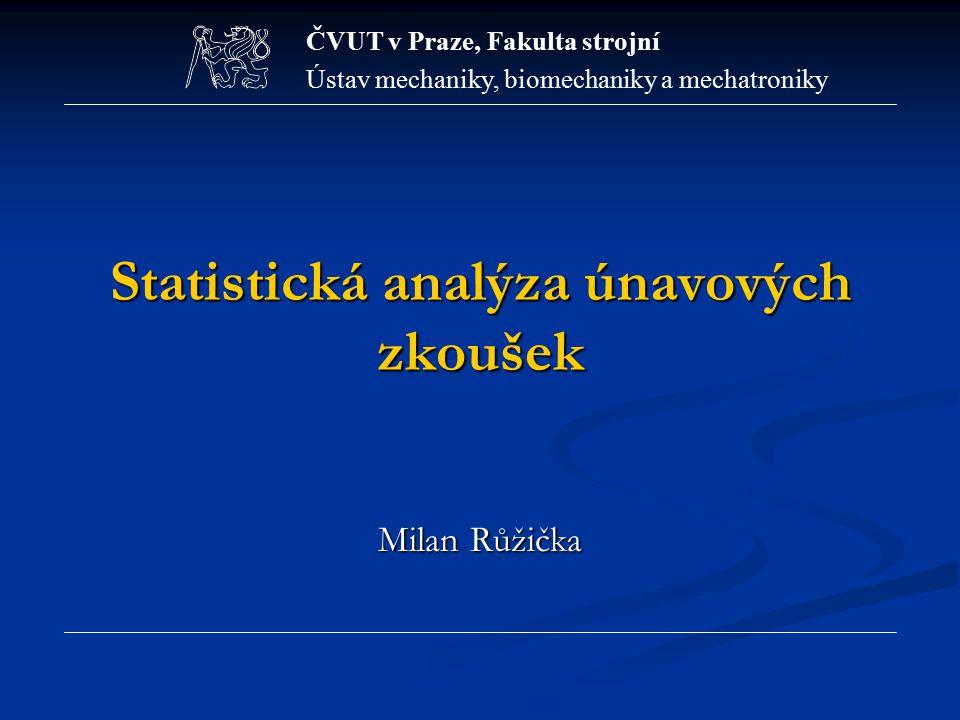 Statistická analýza únavových zkoušek Milan Růžička ČVUT v Praze, Fakulta strojní Ústav mechaniky, biomechaniky a mechatroniky