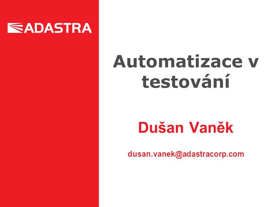 Automatizace v testování Dušan Vaněk dusan.vanek@adastracorp.com