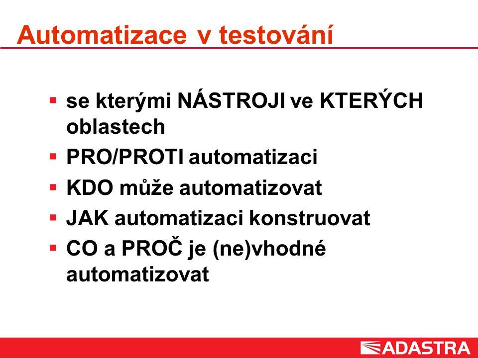 Automatizace v testování  se kterými NÁSTROJI ve KTERÝCH oblastech  PRO/PROTI automatizaci  KDO může automatizovat  JAK automatizaci konstruovat  CO a PROČ je (ne)vhodné automatizovat