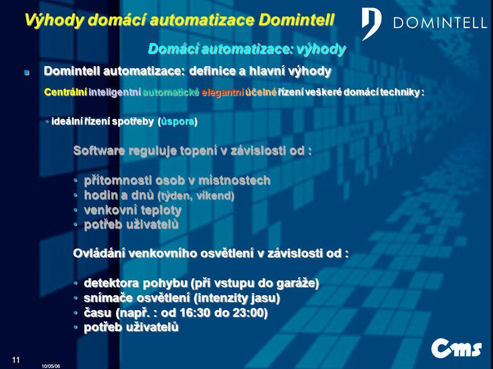 10/05/06 11 Domintell automatizace: definice a hlavní výhody Domintell automatizace: definice a hlavní výhody Domácí automatizace: výhody Centrální inteligentní automatické elegantní účelné řízení veškeré domácí techniky : ideální řízení spotřeby (úspora) ideální řízení spotřeby (úspora) Software reguluje topení v závislosti od : přítomnosti osob v místnostech přítomnosti osob v místnostech hodin a dnů (týden, víkend) hodin a dnů (týden, víkend) venkovní teploty venkovní teploty potřeb uživatelů potřeb uživatelů Ovládání venkovního osvětlení v závislosti od : d detektora pohybu (při vstupu do garáže) s snímače osvětlení (intenzity jasu) č času (např.