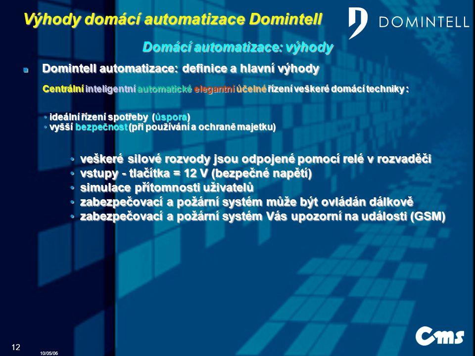 10/05/06 12 Domintell automatizace: definice a hlavní výhody Domintell automatizace: definice a hlavní výhody vyšší bezpečnost (při používání a ochraně majetku) vyšší bezpečnost (při používání a ochraně majetku) v veškeré silové rozvody jsou odpojené pomocí relé v rozvaděči stupy - tlačítka = 12 V (bezpečné napětí) s simulace přítomnosti uživatelů z zabezpečovací a požární systém může být ovládán dálkově abezpečovací a požární systém Vás upozorní na události (GSM) Výhody domácí automatizace Domintell Domácí automatizace: výhody Centrální inteligentní automatické elegantní účelné řízení veškeré domácí techniky : ideální řízení spotřeby (úspora) ideální řízení spotřeby (úspora)