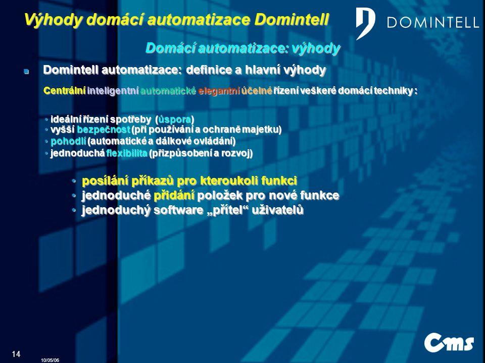 """10/05/06 14 Domintell automatizace: definice a hlavní výhody Domintell automatizace: definice a hlavní výhody jednoduchá flexibilita (přizpůsobení a rozvoj) jednoduchá flexibilita (přizpůsobení a rozvoj) p posílání příkazů pro kteroukoli funkci j jednoduché přidání položek pro nové funkce ednoduchý software """"přítel uživatelů Výhody domácí automatizace Domintell Domácí automatizace: výhody Centrální inteligentní automatické elegantní účelné řízení veškeré domácí techniky : pohodlí (automatické a dálkové ovládání) pohodlí (automatické a dálkové ovládání) vyšší bezpečnost (při používání a ochraně majetku) vyšší bezpečnost (při používání a ochraně majetku) ideální řízení spotřeby (úspora) ideální řízení spotřeby (úspora)"""