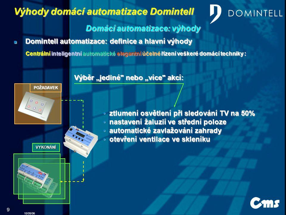"""10/05/06 9 Výhody domácí automatizace Domintell Domintell Domintell automatizace: automatizace: definice definice a hlavní výhody POŽADAVEK Výběr """"jediné nebo """"více akcí: VYKONÁNÍ z ztlumení osvětlení při sledování TV na 50% n nastavení žaluzií ve střední poloze a automatické zavlažování zahrady o otevření ventilace ve skleníku Domácí Domácí automatizace: automatizace: výhody Centrální inteligentní automatické elegantní účelné řízení veškeré domácí techniky :"""