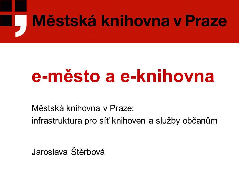 e-město a e-knihovna Městská knihovna v Praze: infrastruktura pro síť knihoven a služby občanům Jaroslava Štěrbová