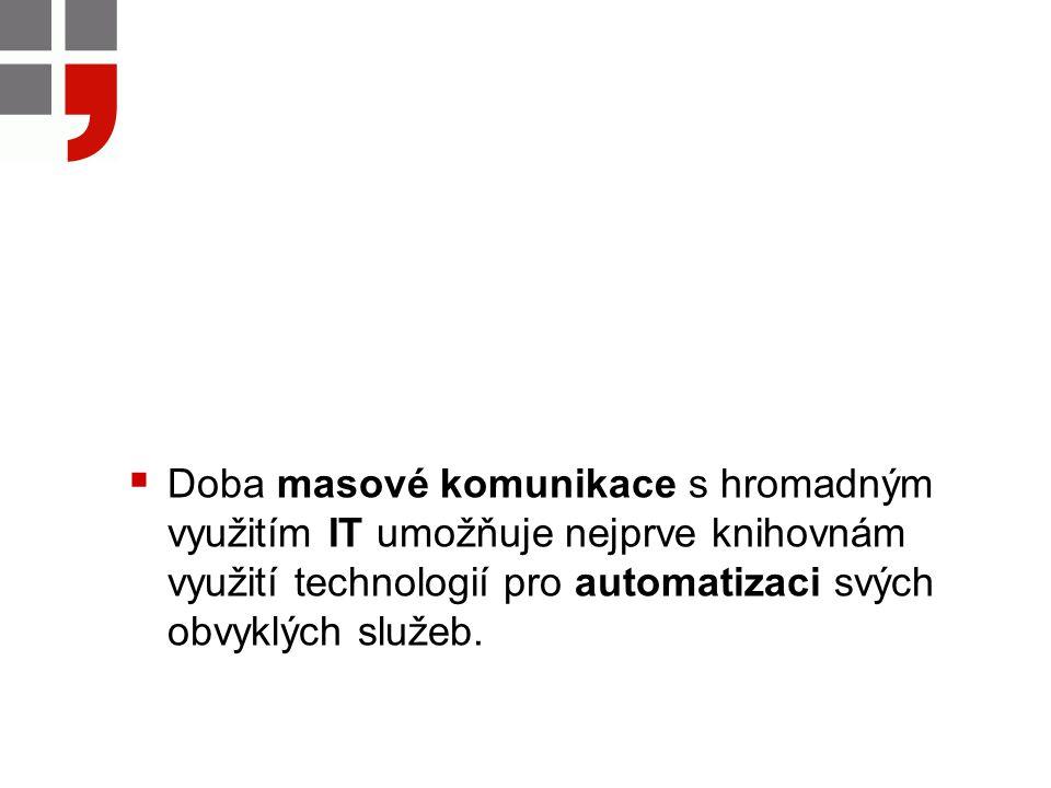  Doba masové komunikace s hromadným využitím IT umožňuje nejprve knihovnám využití technologií pro automatizaci svých obvyklých služeb.