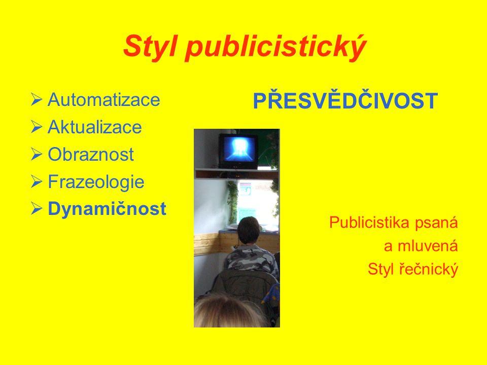 Styl publicistický  Automatizace  Aktualizace  Obraznost  Frazeologie  Dynamičnost PŘESVĚDČIVOST Publicistika psaná a mluvená Styl řečnický