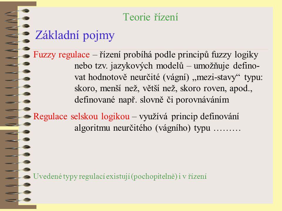 Teorie řízení Základní pojmy Fuzzy regulace – řízení probíhá podle principů fuzzy logiky nebo tzv. jazykových modelů – umožňuje defino- vat hodnotově