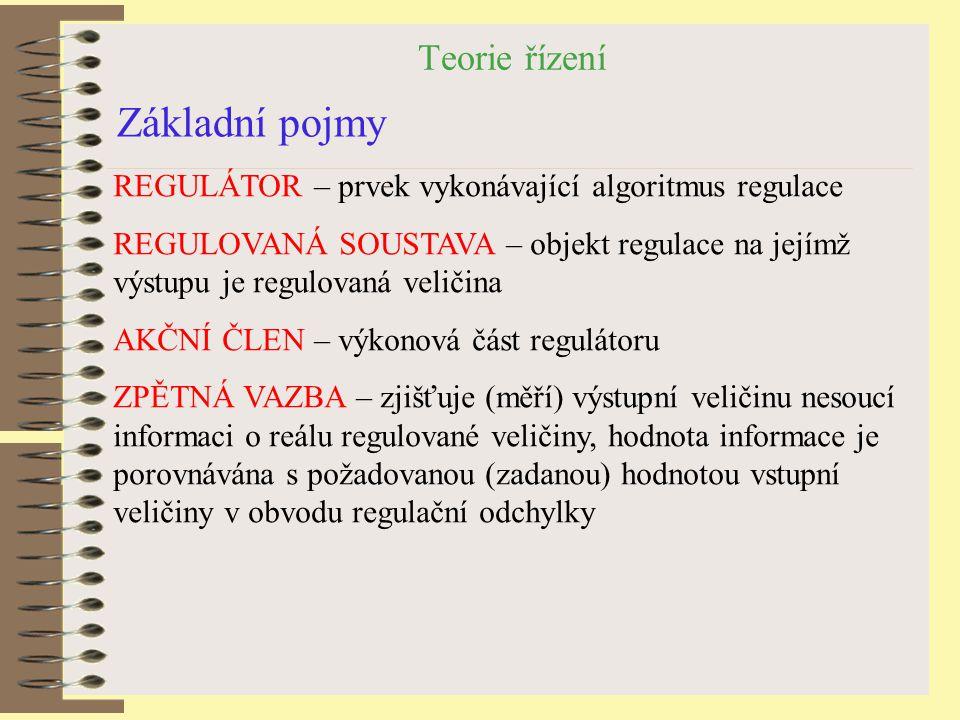 Teorie řízení Základní pojmy REGULÁTOR – prvek vykonávající algoritmus regulace REGULOVANÁ SOUSTAVA – objekt regulace na jejímž výstupu je regulovaná
