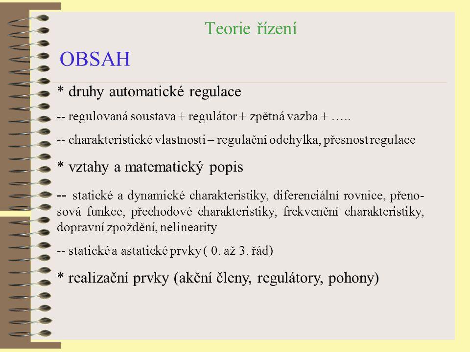 Teorie řízení OBSAH * druhy automatické regulace -- regulovaná soustava + regulátor + zpětná vazba + ….. -- charakteristické vlastnosti – regulační od