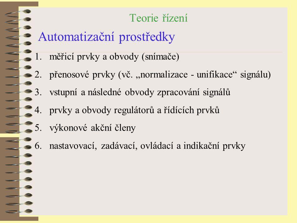 """Teorie řízení Automatizační prostředky 1.měřicí prvky a obvody (snímače) 2.přenosové prvky (vč. """"normalizace - unifikace"""" signálu) 3.vstupní a následn"""