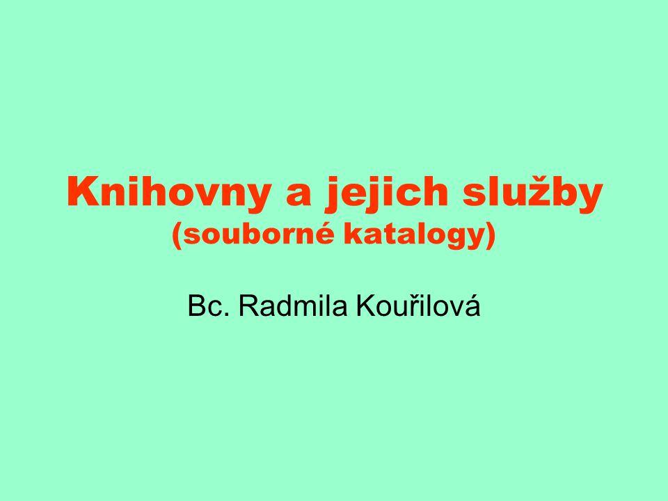 Knihovny a jejich služby (souborné katalogy) Bc. Radmila Kouřilová