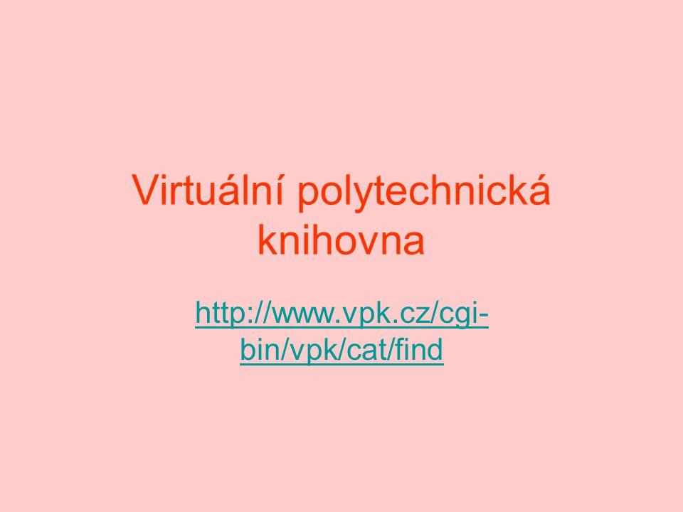 Virtuální polytechnická knihovna http://www.vpk.cz/cgi- bin/vpk/cat/find