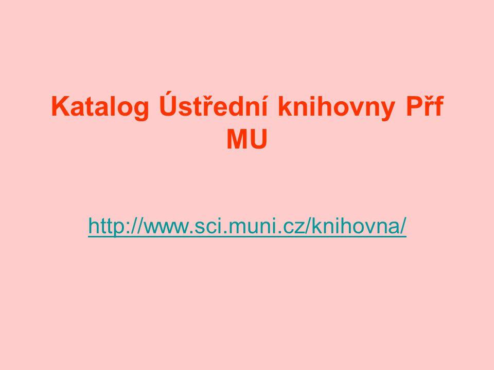 Katalog Ústřední knihovny Přf MU http://www.sci.muni.cz/knihovna/
