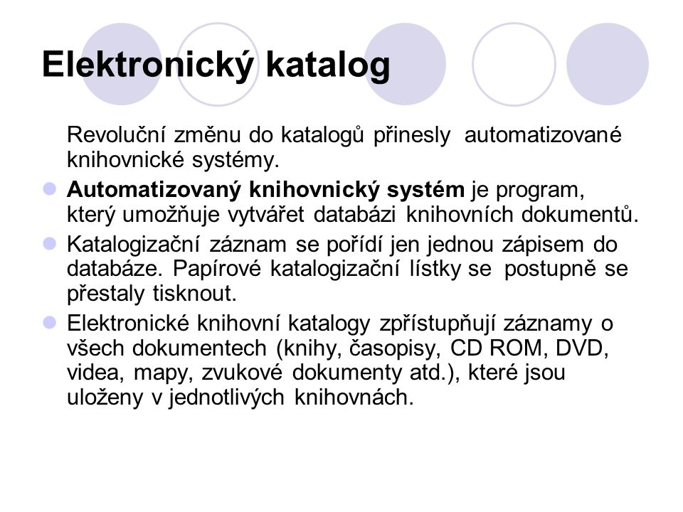 Elektronický katalog Revoluční změnu do katalogů přinesly automatizované knihovnické systémy. Automatizovaný knihovnický systém je program, který umož