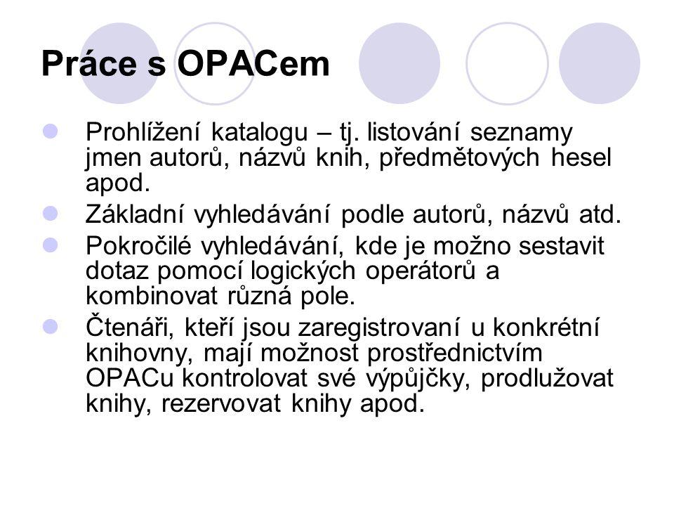 Práce s OPACem Prohlížení katalogu – tj. listování seznamy jmen autorů, názvů knih, předmětových hesel apod. Základní vyhledávání podle autorů, názvů