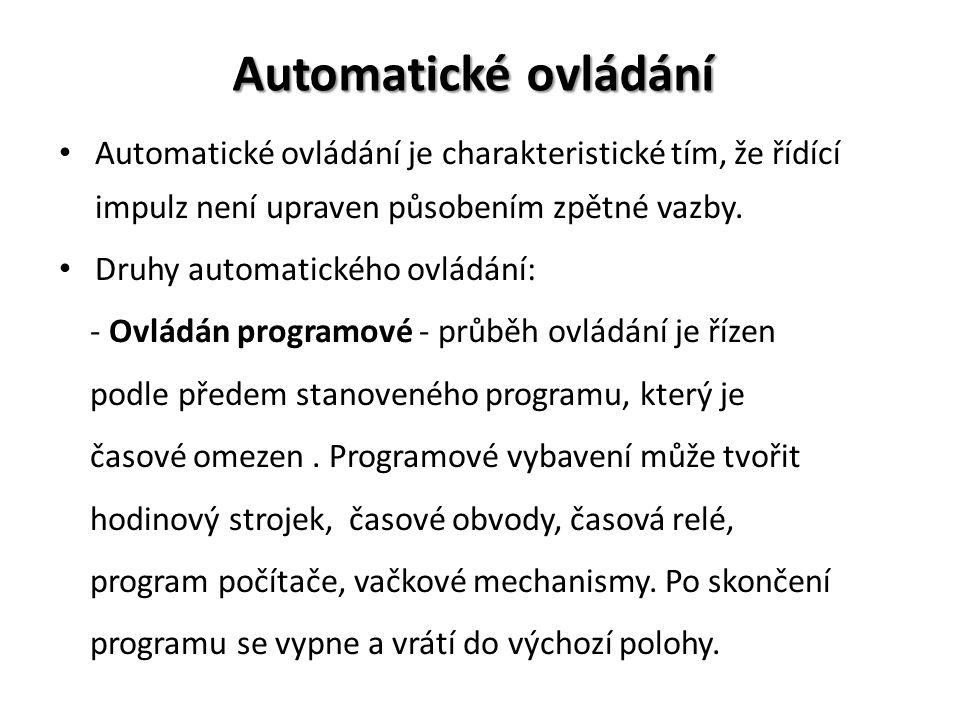 Automatické ovládání Automatické ovládání je charakteristické tím, že řídící impulz není upraven působením zpětné vazby. Druhy automatického ovládání: