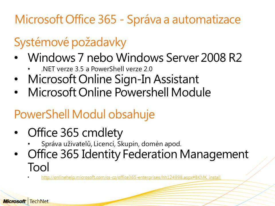 Microsoft Office 365 - Správa a automatizace Systémové požadavky Windows 7 nebo Windows Server 2008 R2.NET verze 3.5 a PowerShell verze 2.0 Microsoft Online Sign-In Assistant Microsoft Online Powershell Module PowerShell Modul obsahuje Office 365 cmdlety Správa uživatelů, Licencí, Skupin, domén apod.
