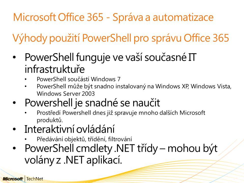Microsoft Office 365 - Správa a automatizace Výhody použití PowerShell pro správu Office 365 PowerShell funguje ve vaší současné IT infrastruktuře PowerShell součástí Windows 7 PowerShell může být snadno instalovaný na Windows XP, Windows Vista, Windows Server 2003 Powershell je snadné se naučit Prostředí Powershell dnes již spravuje mnoho dalších Microsoft produktů.
