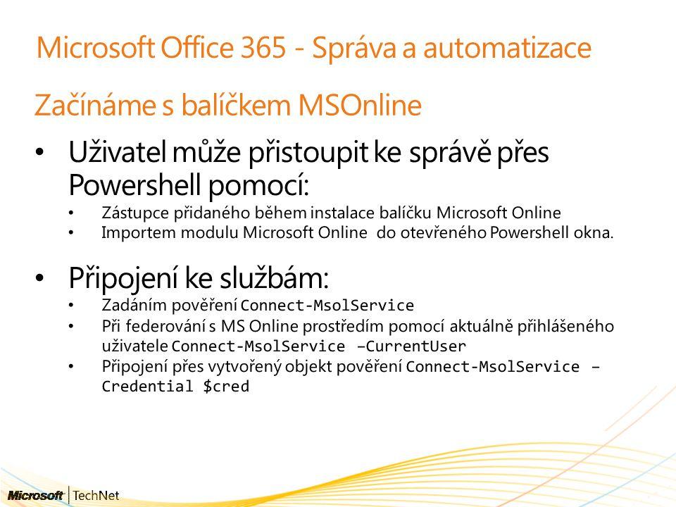 Microsoft Office 365 - Správa a automatizace Začínáme s balíčkem MSOnline Uživatel může přistoupit ke správě přes Powershell pomocí: Zástupce přidaného během instalace balíčku Microsoft Online Importem modulu Microsoft Online do otevřeného Powershell okna.
