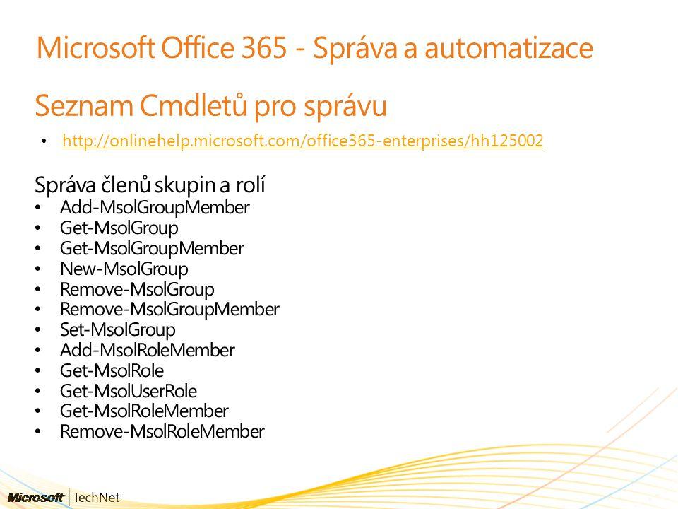 Microsoft Office 365 - Správa a automatizace Seznam Cmdletů pro správu http://onlinehelp.microsoft.com/office365-enterprises/hh125002 Správa členů skupin a rolí Add-MsolGroupMember Get-MsolGroup Get-MsolGroupMember New-MsolGroup Remove-MsolGroup Remove-MsolGroupMember Set-MsolGroup Add-MsolRoleMember Get-MsolRole Get-MsolUserRole Get-MsolRoleMember Remove-MsolRoleMember