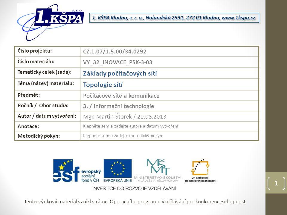 Tento výukový materiál vznikl v rámci Operačního programu Vzdělávání pro konkurenceschopnost Číslo projektu: CZ.1.07/1.5.00/34.0292 Číslo materiálu: VY_32_INOVACE_PSK-3-03 Tematický celek (sada): Základy počítačových sítí Téma (název) materiálu: Topologie sítí Předmět: Počítačové sítě a komunikace Ročník / Obor studia: 3.