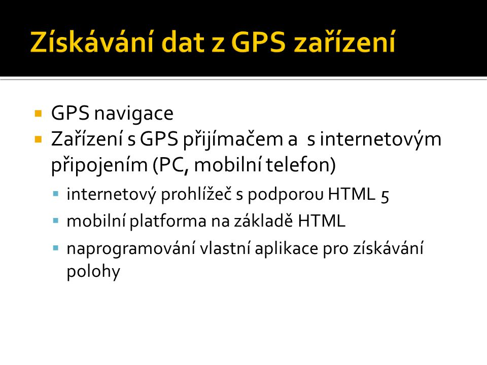 GPS navigace  Zařízení s GPS přijímačem a s internetovým připojením (PC, mobilní telefon)  internetový prohlížeč s podporou HTML 5  mobilní platforma na základě HTML  naprogramování vlastní aplikace pro získávání polohy