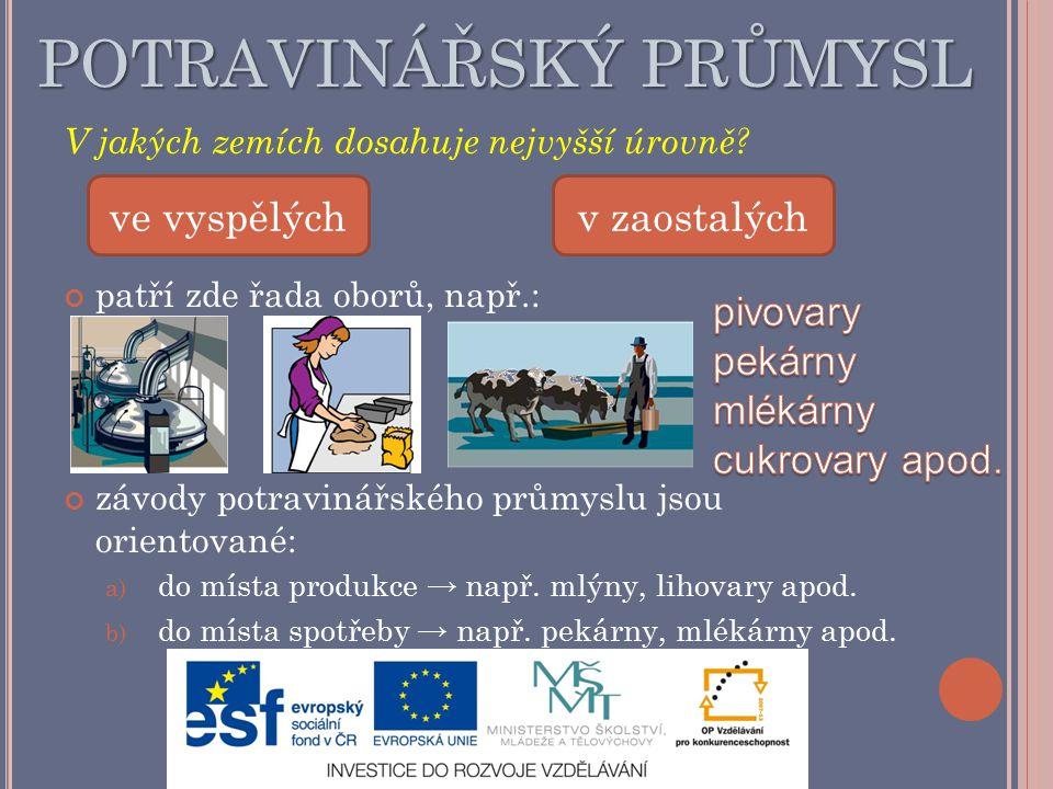 POTRAVINÁŘSKÝ PRŮMYSL V jakých zemích dosahuje nejvyšší úrovně? patří zde řada oborů, např.: závody potravinářského průmyslu jsou orientované: a) do m