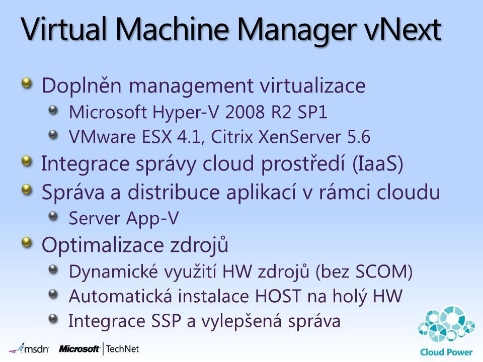 Virtual Machine Manager vNext Doplněn management virtualizace Microsoft Hyper-V 2008 R2 SP1 VMware ESX 4.1, Citrix XenServer 5.6 Integrace správy clou