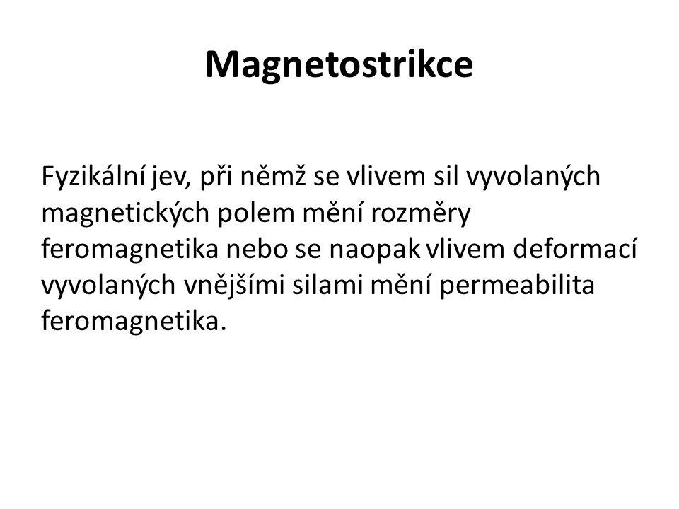 Magnetostrikce Fyzikální jev, při němž se vlivem sil vyvolaných magnetických polem mění rozměry feromagnetika nebo se naopak vlivem deformací vyvolaný