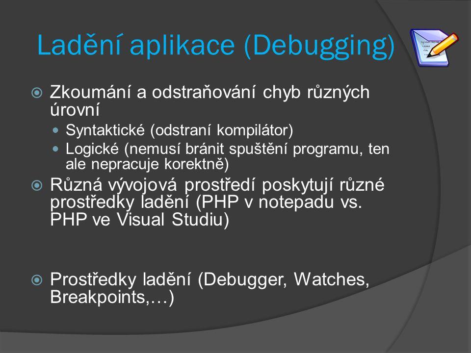 Ladění aplikace (Debugging)  Zkoumání a odstraňování chyb různých úrovní Syntaktické (odstraní kompilátor) Logické (nemusí bránit spuštění programu, ten ale nepracuje korektně)  Různá vývojová prostředí poskytují různé prostředky ladění (PHP v notepadu vs.