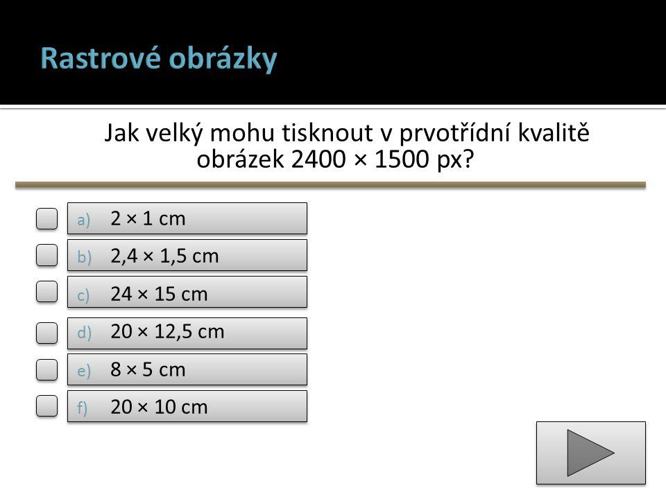 Jak velký mohu tisknout v prvotřídní kvalitě obrázek 2400 × 1500 px? a) 2 × 1 cm b) 2,4 × 1,5 cm c) 24 × 15 cm d) 20 × 12,5 cm e) 8 × 5 cm f) 20 × 10