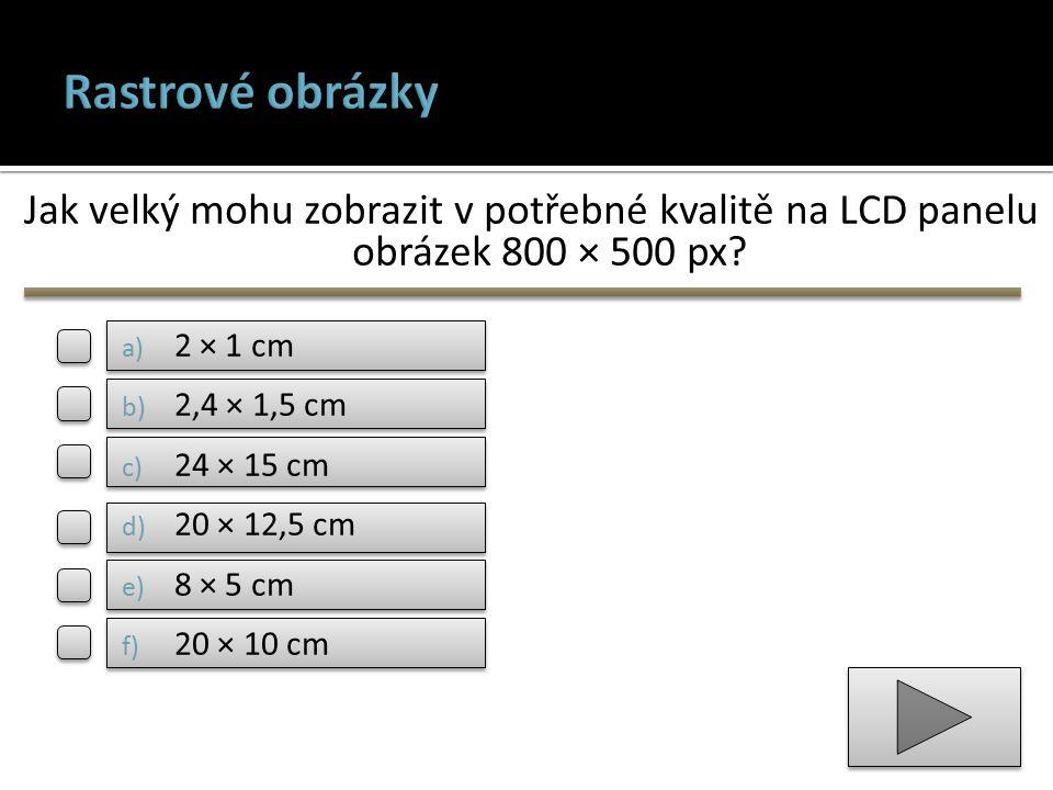 Jak velký mohu zobrazit v potřebné kvalitě na LCD panelu obrázek 800 × 500 px? a) 2 × 1 cm b) 2,4 × 1,5 cm c) 24 × 15 cm d) 20 × 12,5 cm e) 8 × 5 cm f