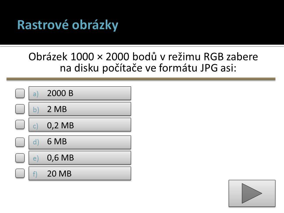 Obrázek 1000 × 2000 bodů v režimu RGB zabere na disku počítače ve formátu JPG asi: a) 2000 B b) 2 MB c) 0,2 MB d) 6 MB e) 0,6 MB f) 20 MB