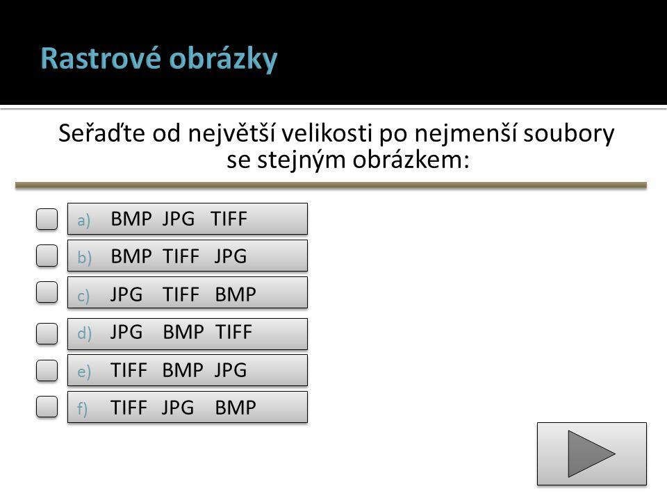 Seřaďte od největší velikosti po nejmenší soubory se stejným obrázkem: a) BMP JPG TIFF b) BMP TIFF JPG c) JPG TIFF BMP d) JPG BMP TIFF e) TIFF BMP JPG f) TIFF JPG BMP