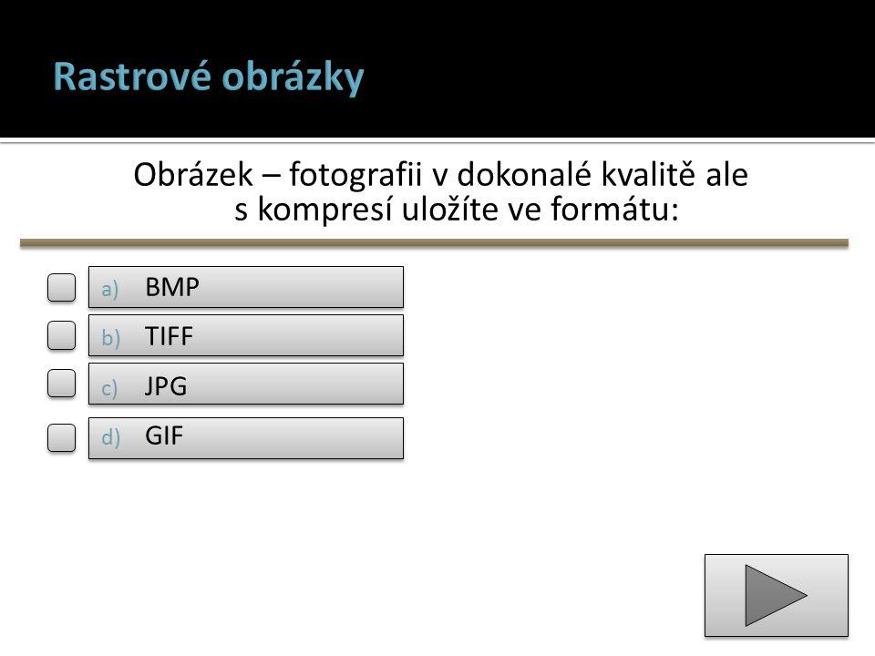 Obrázek – fotografii v dokonalé kvalitě ale s kompresí uložíte ve formátu: a) BMP b) TIFF c) JPG d) GIF