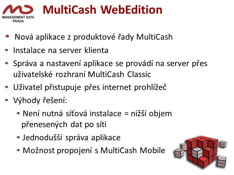 MultiCash WebEdition Nová aplikace z produktové řady MultiCash Instalace na server klienta Správa a nastavení aplikace se provádí na server přes iuživatelské rozhraní MultiCash Classic Uživatel přistupuje přes internet prohlížeč Výhody řešení: Není nutná síťová instalace = nižší objem přenesených dat po síti Jednodušší správa aplikace Možnost propojení s MultiCash Mobile